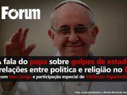 Fórum Onze e Meia: A fala do Papa sobre golpe de Estado